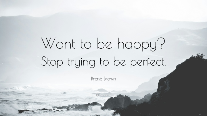 155704-bren-brown-quote-want-to-be-happy-stop-trying-to-be-perfect